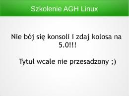 Szkolenie AGH Linux Nie bój się konsoli i zdaj kolosa na 5.0!!! Tytuł